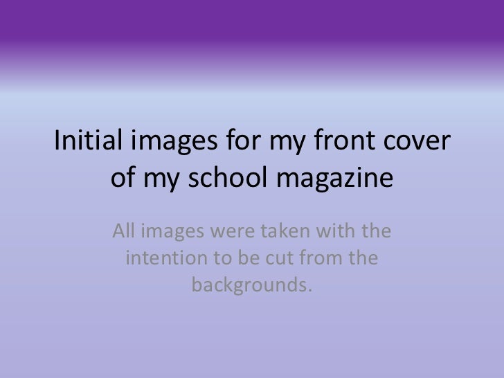 Initial images for my front cover      of my school magazine    All images were taken with the     intention to be cut fro...