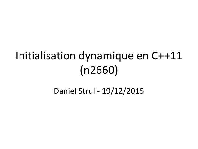 Initialisation dynamique en C++11 (n2660) Daniel Strul - 19/12/2015