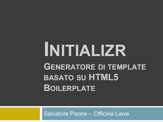 INITIALIZR GENERATORE DI TEMPLATE BASATO SU HTML5 BOILERPLATE Salvatore Paone – Officina Lieve