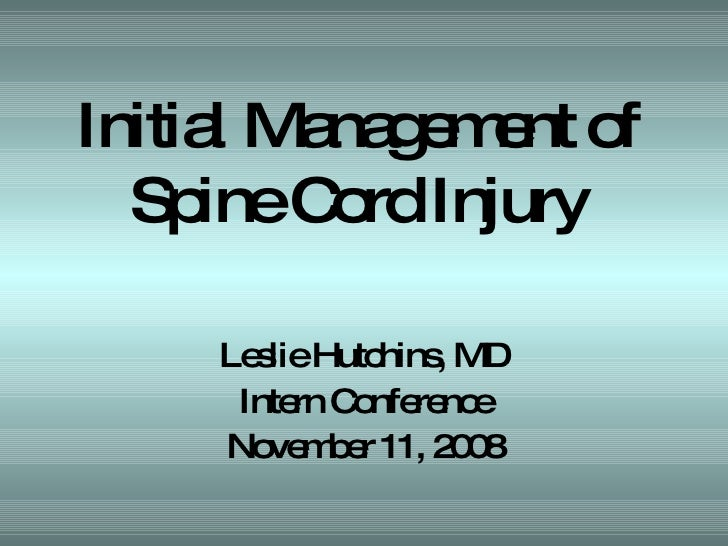 Initial Management of  Spine Cord Injury  Leslie Hutchins, MD Intern Conference November 11, 2008