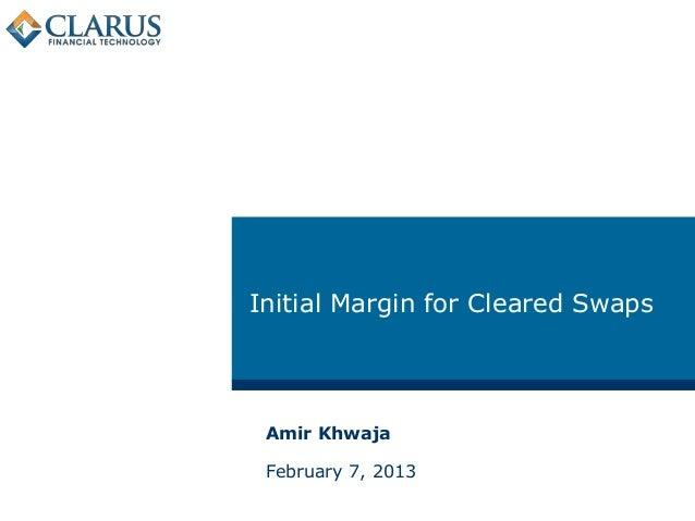 Initial Margin for Cleared Swaps Amir Khwaja February 7, 2013