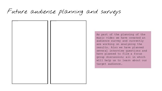 Future audience planning and surveys As part of the planning of the music video we have created an audience survey and cur...