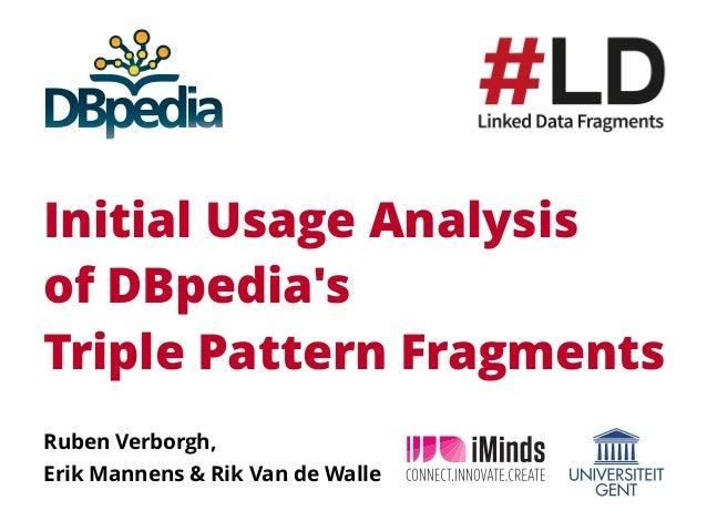 Initial Usage Analysis of DBpedia's Triple Pattern Fragments Ruben Verborgh, Erik Mannens & Rik Van de Walle