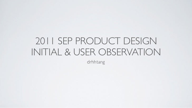 2011 SEP PRODUCT DESIGN              INITIAL & USER OBSERVATION                         drhhtang11年9月17日星期六