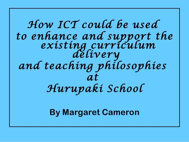 How ICT could be used to enhance and support the existing curriculum delivery and teaching philosophies at Hurupaki School...
