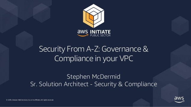 © 2019, Amazon Web Services, Inc. or its affiliates. All rights reserved. Security From A-Z: Governance & Compliance in yo...