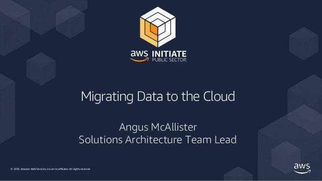 © 2019, Amazon Web Services, Inc. or its affiliates. All rights reserved. Migrating Data to the Cloud Angus McAllister Sol...