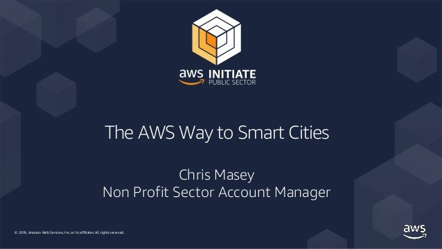 © 2019, Amazon Web Services, Inc. or its affiliates. All rights reserved. The AWS Way to Smart Cities Chris Masey Non Prof...