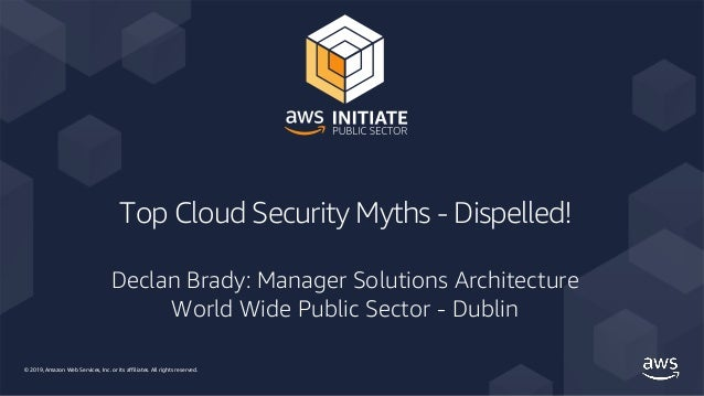 © 2019, Amazon Web Services, Inc. or its affiliates. All rights reserved. Top Cloud Security Myths - Dispelled! Declan Bra...