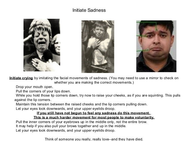 Initiate crying by imitating the facial movements of sadness. (You may need to use a mirror to check on whether you are ma...