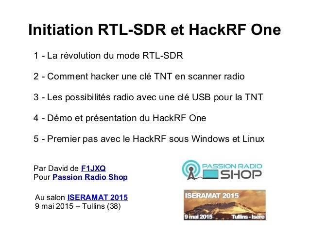 Initiation RTL-SDR et HackRF One 1 - La révolution du mode RTL-SDR 2 - Comment hacker une clé TNT en scanner radio 3 - Les...