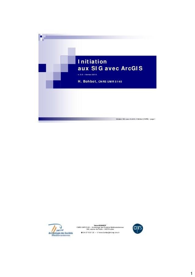 1  I nit iat ion  aux SI G avec ArcGI S  v. 3 .0 – févr ier 2 0 1 3  H. Bohbot , CNRS UMR 5 1 4 0  Initiation SIG avec Arc...