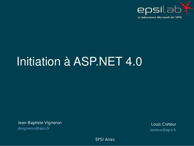 Initiation à ASP.NET 4.0 Jean-Baptiste Vigneron jbvigneron@epsi.fr Louis Creteur lcreteur@epsi.fr EPSI Arras
