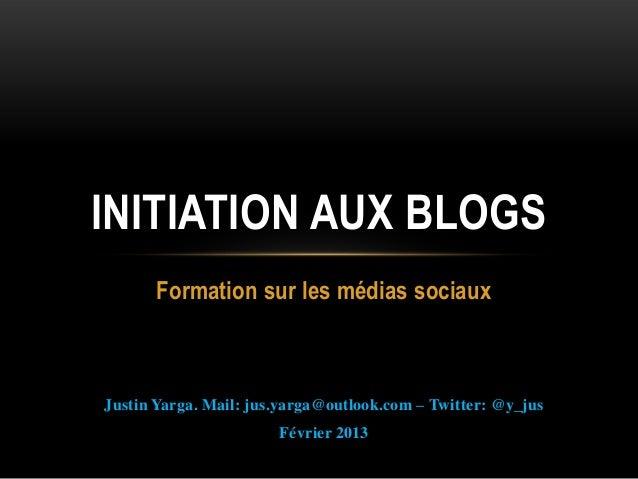INITIATION AUX BLOGS      Formation sur les médias sociauxJustin Yarga. Mail: jus.yarga@outlook.com – Twitter: @y_jus     ...