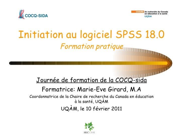 Initiation au logiciel SPSS 18.0 Formation pratique Journée de formation de la COCQ-sida Formatrice: Marie-Eve Girard, M.A...