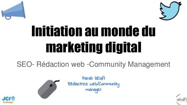 Initiation au monde du marketing digital SEO- Rédaction web -Community Management Farah ZEGA Rédactrice web/Community mana...