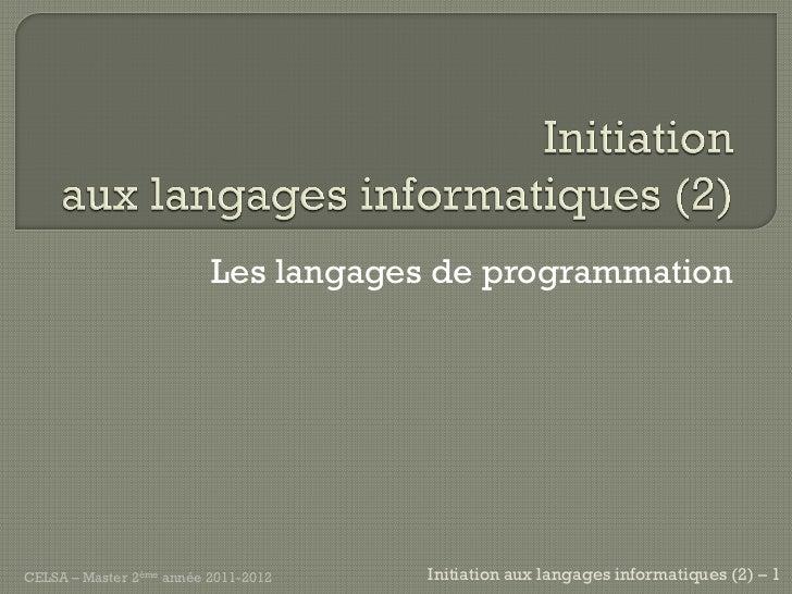 Les langages de programmationCELSA – Master 2ème année 2011-2012   Initiation aux langages informatiques (2) – 1