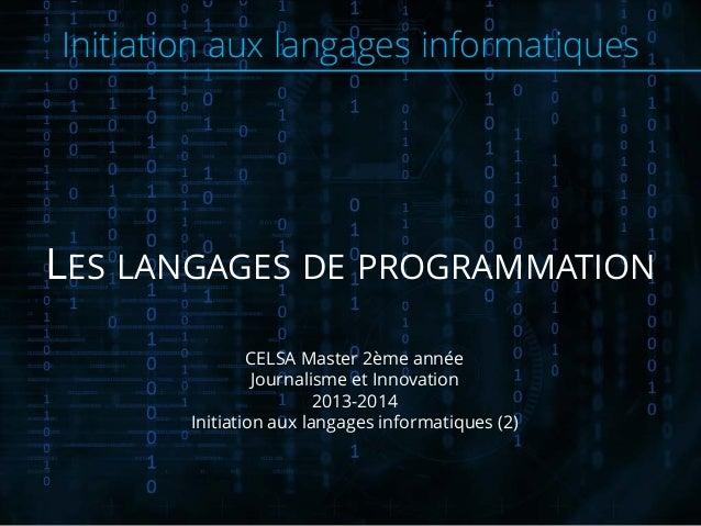 Initiation aux langages informatiques LES LANGAGES DE PROGRAMMATION CELSA Master 2ème année Journalisme et Innovation 2013...