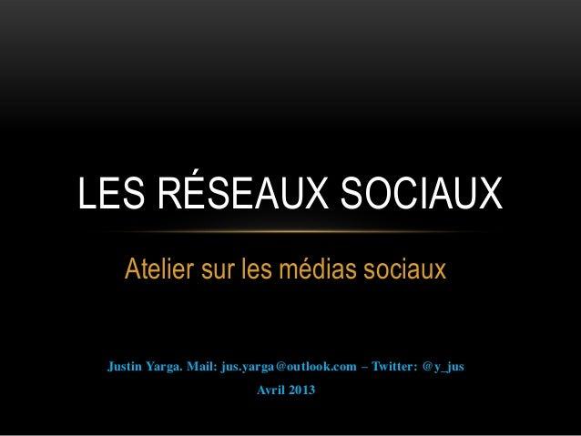 Atelier sur les médias sociauxJustin Yarga. Mail: jus.yarga@outlook.com – Twitter: @y_jusAvril 2013LES RÉSEAUX SOCIAUX