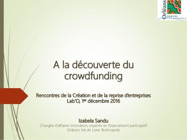 A la découverte du crowdfunding Rencontres de la Création et de la reprise d'entreprises Lab'O, 1er décembre 2016 Izabela ...