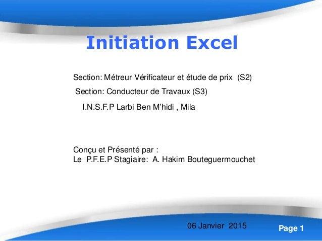Page 1 Initiation Excel Conçu et Présenté par : Le P.F.E.P Stagiaire: A. Hakim Bouteguermouchet I.N.S.F.P Larbi Ben M'hidi...