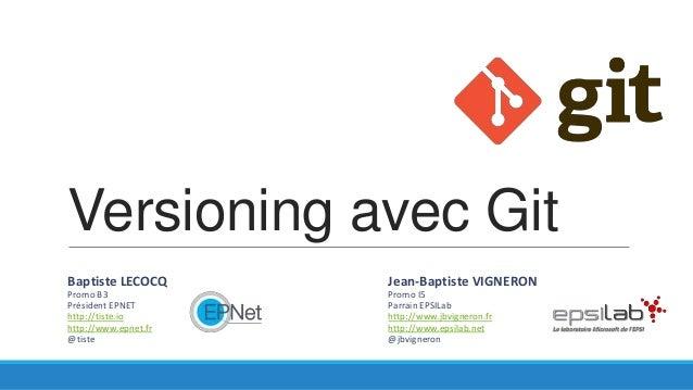 Versioning avec Git Baptiste LECOCQ  Jean-Baptiste VIGNERON  Promo B3 Président EPNET http://tiste.io http://www.epnet.fr ...