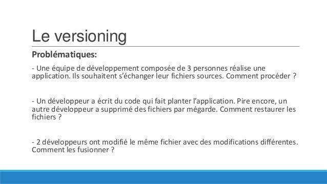 Le versioning Problématiques: - Une équipe de développement composée de 3 personnes réalise une application. Ils souhaiten...
