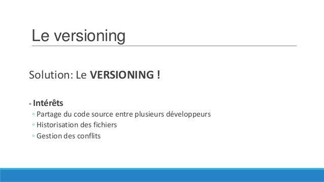 Le versioning Solution: Le VERSIONING ! - Intérêts ◦ Partage du code source entre plusieurs développeurs ◦ Historisation d...