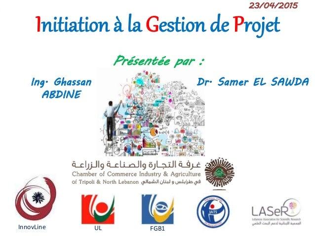 Initiation à la gestion de projet1 Initiation à la Gestion de Projet 23/04/2015 Dr. Samer EL SAWDAIng. Ghassan ABDINE Prés...