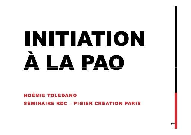 INITIATION À LA PAOÀ LA PAO NOÉMIE TOLEDANO SÉMINAIRE RDC – PIGIER CRÉATION PARIS 1