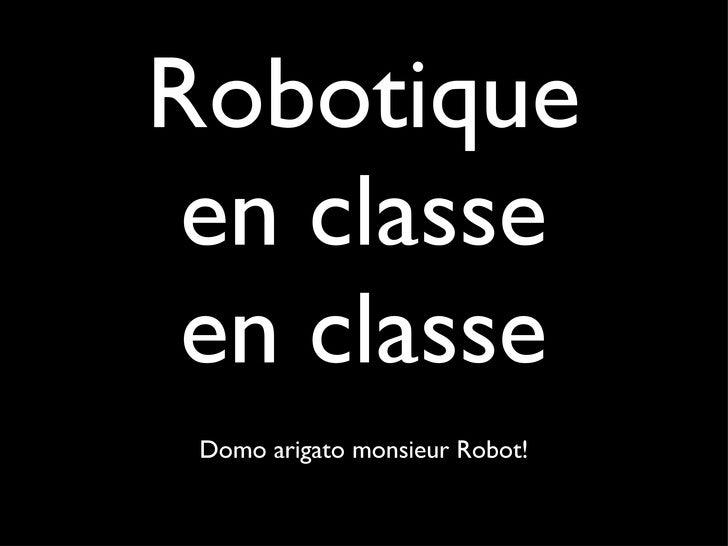 Robotique en classe en classe <ul><li>Domo arigato monsieur Robot! </li></ul>
