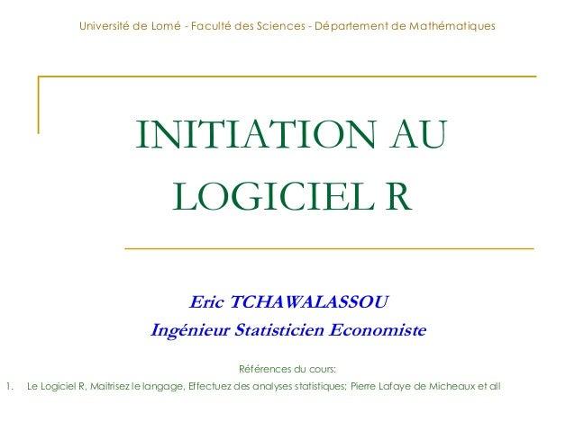 INITIATION AU LOGICIEL R Eric TCHAWALASSOU Ingénieur Statisticien Economiste Université de Lomé - Faculté des Sciences - D...