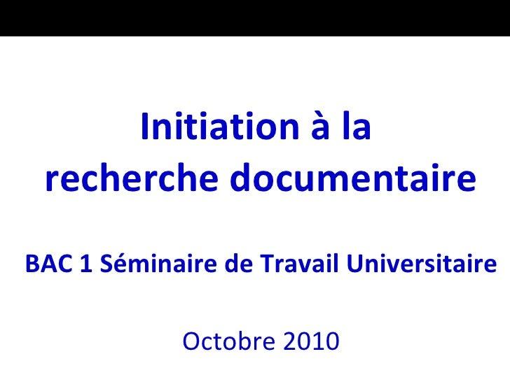 <ul><li>Initiation à la  recherche documentaire </li></ul><ul><li>BAC 1 Séminaire de Travail Universitaire </li></ul><ul><...