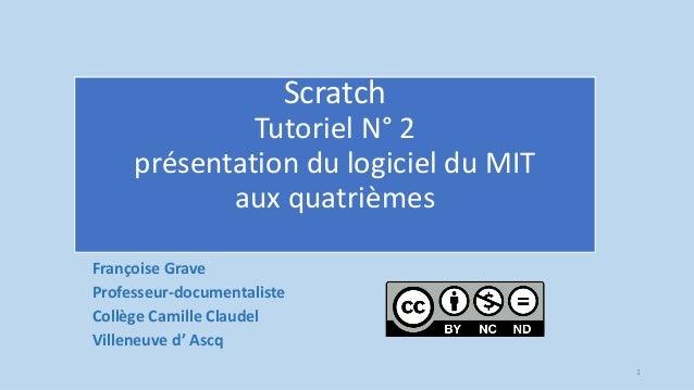 Scratch Tutoriel N° 2 présentation du logiciel du MIT aux quatrièmes Françoise Grave Professeur-documentaliste Collège Cam...