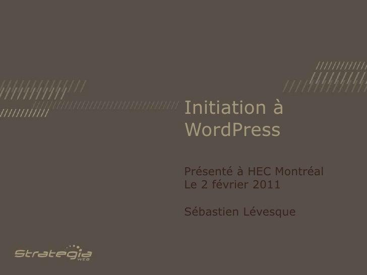 Initiation à WordPress<br />Présenté à HEC Montréal<br />Le 2 février 2011<br />Sébastien Lévesque<br />