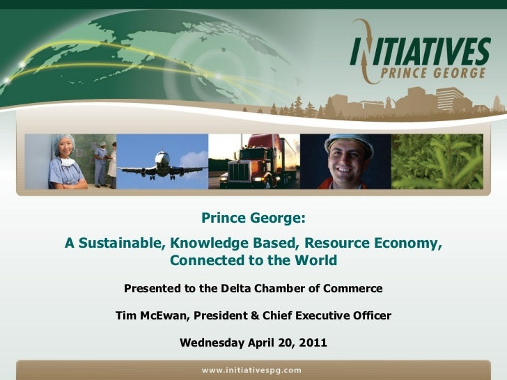 Prince George:  A Sustainable, Knowledge Based, Resource Economy,  Connected to the World Presented to the Delta Chamber o...