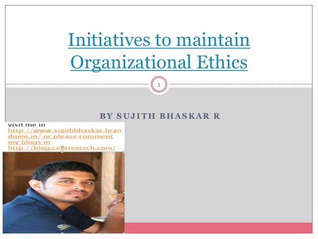 BY SUJITH BHASKAR R Initiatives to maintain Organizational Ethics 1