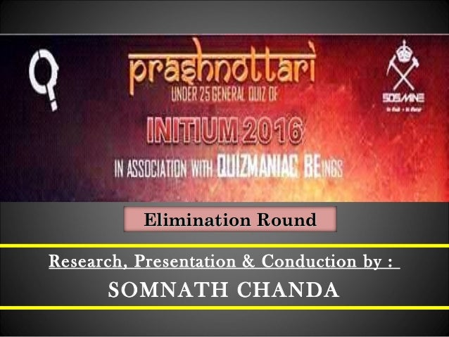Research, Presentation & Conduction by : SOMNATH CHANDA Elimination RoundElimination Round