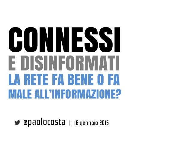 CONNESSI E DISINFORMATI @paolocosta | 16 gennaio 2015 LA RETE FA BENE O FA MALE ALL'INFORMAZIONE?