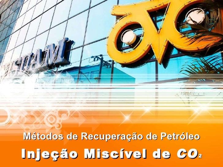Métodos de Recuperação de Petróleo Injeção Miscível de  CO 2