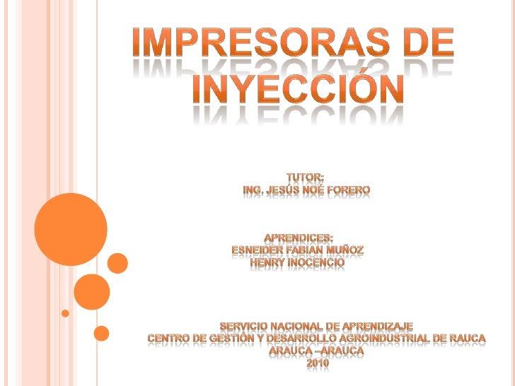 Impresoras de <br />inyección<br />Tutor: <br />Ing. Jesús Noé forero<br />Aprendices:<br />Esneider fabian muñoz <br />He...