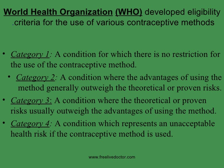 World Health Organization   (WHO)  developed eligibility criteria for the use of various contraceptive methods .  <ul><li>...