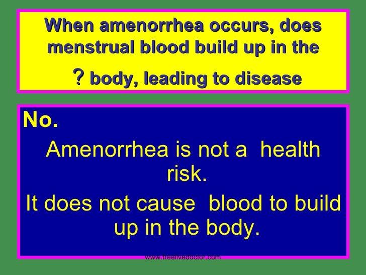 When amenorrhea occurs, does menstrual blood build up in the body, leading to disease  ?   <ul><li>No.  </li></ul><ul><li>...