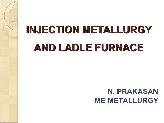 INJECTION METALLURGYINJECTION METALLURGYAND LADLE FURNACEAND LADLE FURNACEN. PRAKASANME METALLURGY
