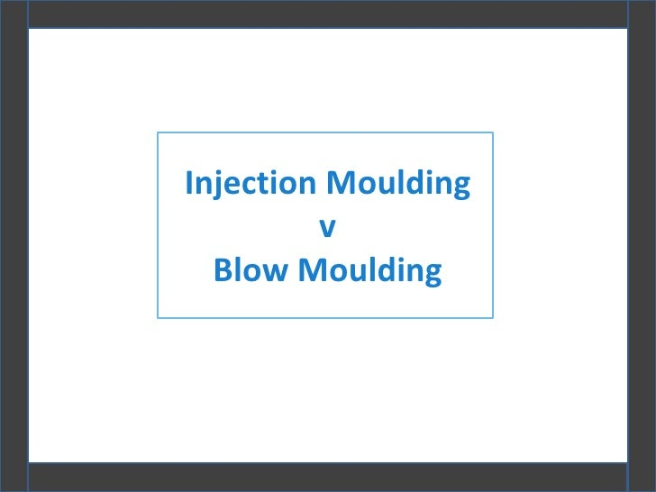 Injection Moulding         v  Blow Moulding