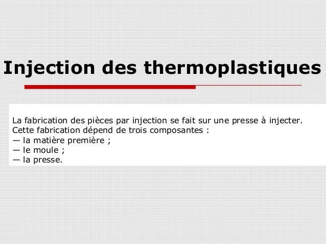 Injection des thermoplastiques La fabrication des pièces par injection se fait sur une presse à injecter. Cette fabricatio...