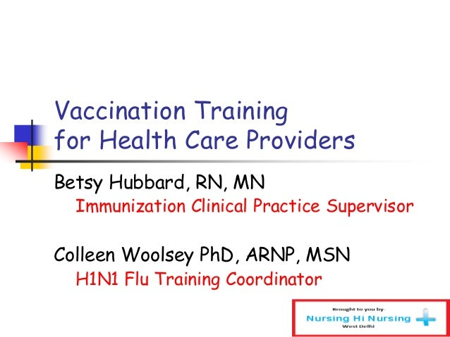 Vaccination Training for Health Care Providers Betsy Hubbard, RN, MN Immunization Clinical Practice Supervisor Colleen Woo...