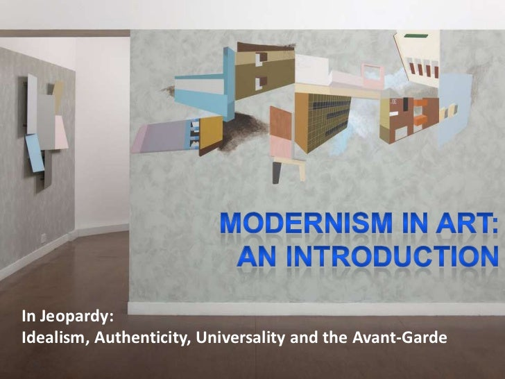 MODERNISM IN ART: <br />AN INTRODUCTION<br />In Jeopardy: <br />Idealism, Authenticity, Universality and the Avant-Garde<b...