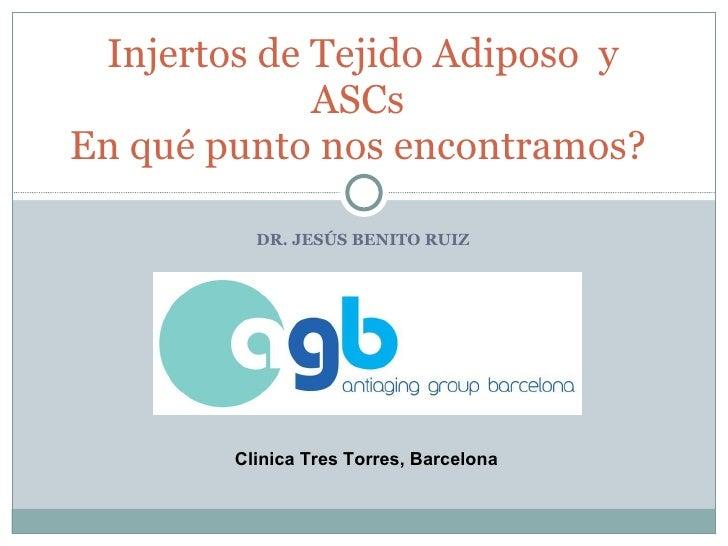 DR. JESÚS BENITO RUIZ Injertos de Tejido Adiposo  y ASCs En qué punto nos encontramos? Clinica Tres Torres, Barcelona