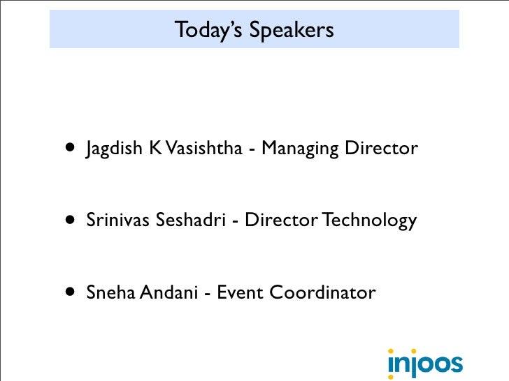 Today's Speakers     • Jagdish K Vasishtha - Managing Director  • Srinivas Seshadri - Director Technology  • Sneha Andani ...